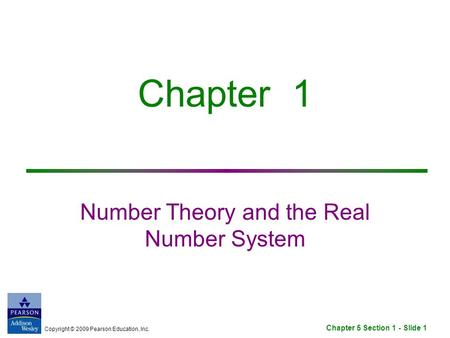 Copyright © 2009 Pearson Education, Inc. Chapter 5 Section 1 - Slide 1 Chapter 1 Number Theory and the Real Number System.