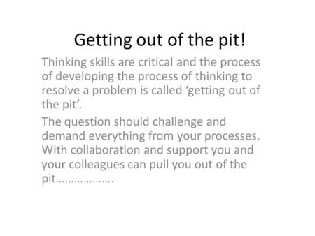 Getting out of the pit! Thinking skills are critical and the process of developing the process of thinking to resolve a problem is called 'getting out.