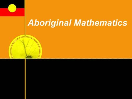 "Aboriginal Mathematics. 2 Australian Aboriginal Mathematics Tyson Yunkaporta writes, ""In Australia, mathematical systems have been developed over tens."