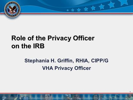 1 Role of the Privacy Officer on the IRB Stephania H. Griffin, RHIA, CIPP/G VHA Privacy Officer.