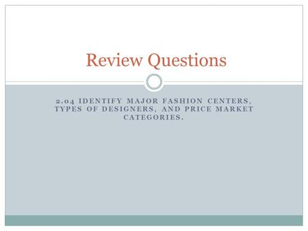 2.04 IDENTIFY MAJOR FASHION CENTERS, TYPES OF DESIGNERS, AND PRICE MARKET CATEGORIES. Review Questions.
