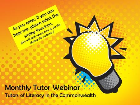 Monthly Tutor Webinar Tutors of Literacy in the Commonwealth As you enter, if you can hear me, please select the smiley face icon. (We will talk about.