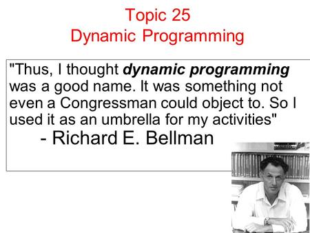 Topic 25 Dynamic Programming Thus, I thought dynamic programming was a good name. It was something not even a Congressman could object to. So I used it.