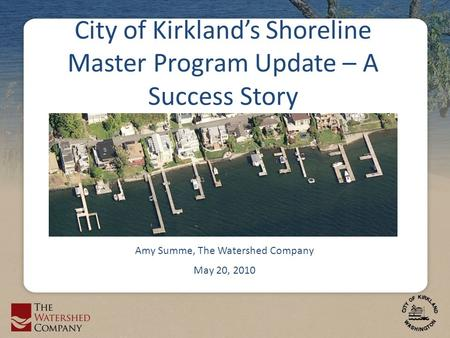 City of Kirkland's Shoreline Master Program Update – A Success Story Amy Summe, The Watershed Company May 20, 2010.