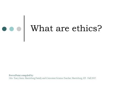 What are ethics? PowerPoint compiled by: Mrs. Tracy Kern, Harrisburg Family and Consumer Science Teacher, Harrisburg, SD. Fall 2007.