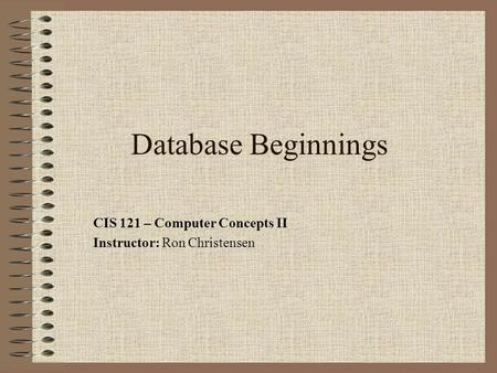 Database Beginnings CIS 121 – Computer Concepts II Instructor: Ron Christensen.