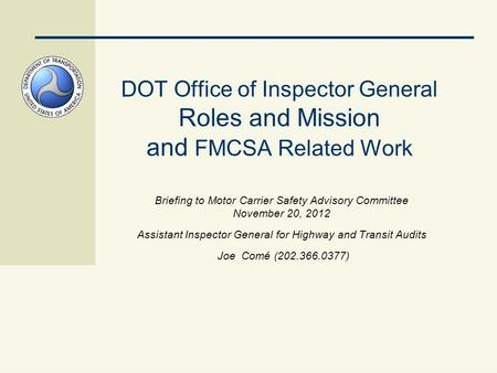 DOT Office of Inspector General Roles and Mission and FMCSA Related Work Briefing to Motor Carrier Safety Advisory Committee November 20, 2012 Assistant.