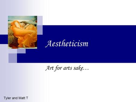 Aestheticism Art for arts sake… Tyler and Matt T.