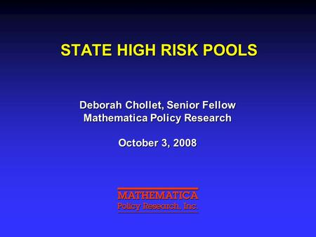 STATE HIGH RISK POOLS Deborah Chollet, Senior Fellow Mathematica Policy Research October 3, 2008.