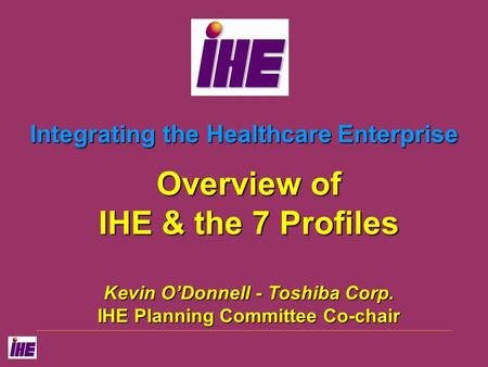 Integrating the Healthcare Enterprise Overview of IHE & the 7 Profiles Kevin O'Donnell - Toshiba Corp. IHE Planning Committee Co-chair.