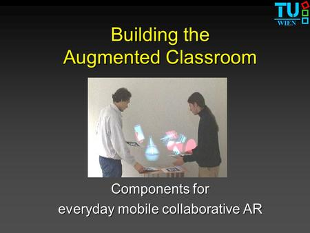 WIEN Building the Augmented Classroom Components for everyday mobile collaborative AR.