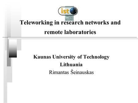 Teleworking in research networks and remote laboratories Kaunas University of Technology Lithuania Rimantas Šeinauskas.