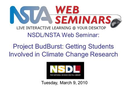 LIVE INTERACTIVE YOUR DESKTOP Tuesday, March 9, 2010 NSDL/NSTA Web Seminar: Project BudBurst: Getting Students Involved in Climate Change Research.
