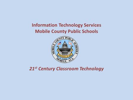 Information Technology Services Mobile County Public Schools 21 st Century Classroom Technology.