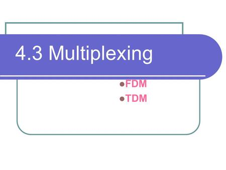 4.3 Multiplexing FDM TDM. Introduction Definition 1. The transmission of information from one or more source to one or more destination over the same.