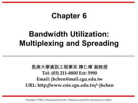 Copyright © NDSL, Chang Gung University. Permission required for reproduction or display. Chapter 6 Bandwidth Utilization: Multiplexing and Spreading 長庚大學資訊工程學系.