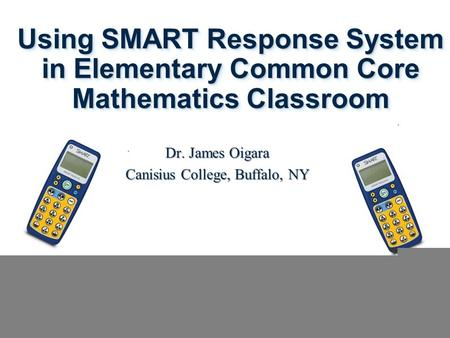 Using SMART Response System in Elementary Common Core Mathematics Classroom Dr. James Oigara Canisius College, Buffalo, NY.