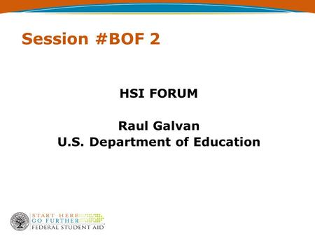 Session #BOF 2 HSI FORUM Raul Galvan U.S. Department of Education.