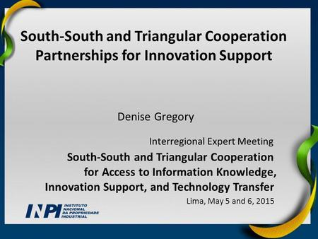 Denise Gregory South-South and Triangular Cooperation Partnerships for Innovation Support Interregional Expert Meeting South-South and Triangular Cooperation.