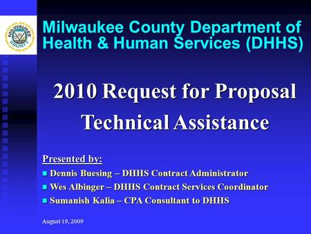 August 19, 2009 Milwaukee County Department of Health & Human Services (DHHS) 2010 Request for Proposal Technical Assistance Presented by: Dennis Buesing.