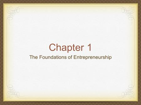 Chapter 1 The Foundations of Entrepreneurship. The Benefits of Entrepreneurship Opportunity to create your own destiny Opportunity to make a difference.