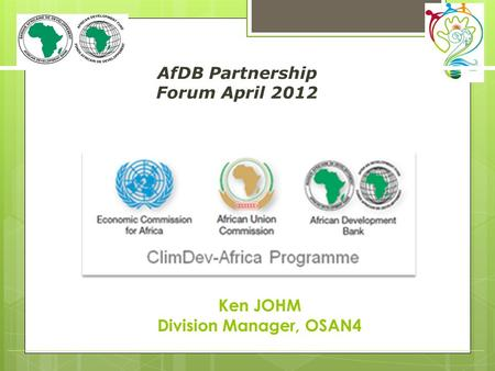 AfDB Partnership Forum April 2012 (speaker / department) Ken JOHM Division Manager, OSAN4.