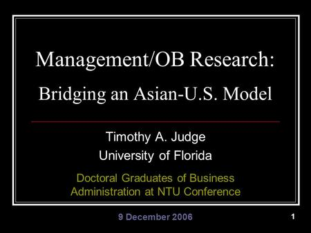 1 Management/OB Research: Bridging an Asian-U.S. Model Timothy A. Judge University of Florida Doctoral Graduates of Business Administration at NTU Conference.