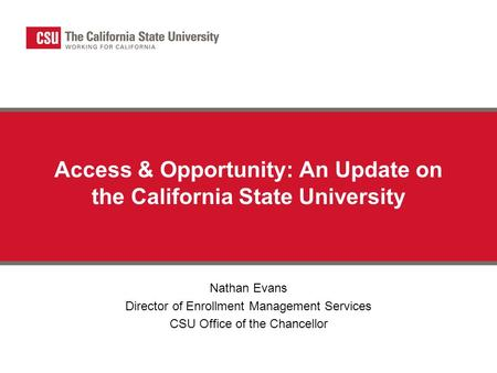 Access & Opportunity: An Update on the California State University Nathan Evans Director of Enrollment Management Services CSU Office of the Chancellor.