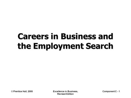 © Prentice Hall, 2005Excellence in Business, Revised Edition Component C - 1 Careers in Business and the Employment Search.
