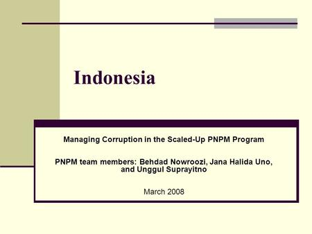 Indonesia Managing Corruption in the Scaled-Up PNPM Program PNPM team members: Behdad Nowroozi, Jana Halida Uno, and Unggul Suprayitno March 2008.