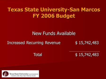 Texas State University-San Marcos FY 2006 Budget New Funds Available Increased Recurring Revenue $ 15,742,483 Total A member of the Texas State University.