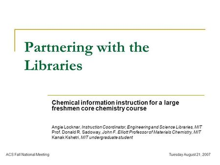 Tuesday August 21, 2007ACS Fall National Meeting Partnering with the Libraries Chemical information instruction for a large freshmen core chemistry course.