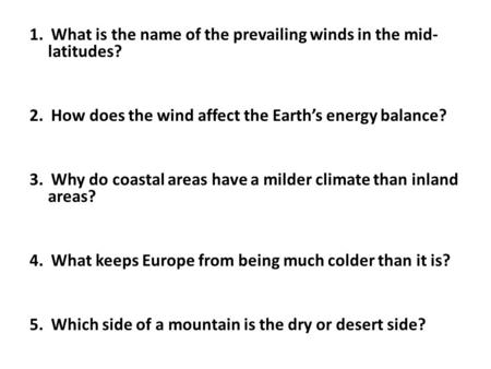 1. What is the name of the prevailing winds in the mid- latitudes? 2. How does the wind affect the Earth's energy balance? 3. Why do coastal areas have.