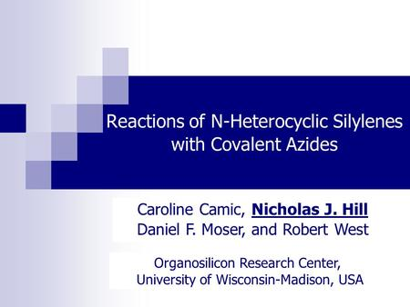 Reactions of N-Heterocyclic Silylenes with Covalent Azides Caroline Camic, Nicholas J. Hill Daniel F. Moser, and Robert West Organosilicon Research Center,