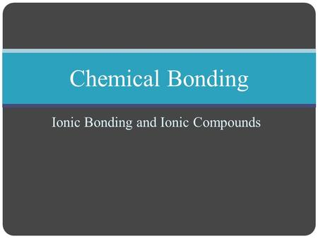 Ionic Bonding and Ionic Compounds Chemical Bonding.