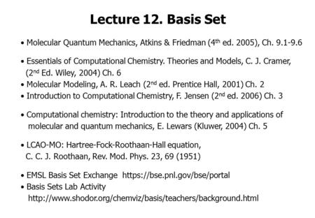 Lecture 12. Basis Set Molecular Quantum Mechanics, Atkins & Friedman (4th ed. 2005), Ch. 9.1-9.6 Essentials of Computational Chemistry. Theories and Models,