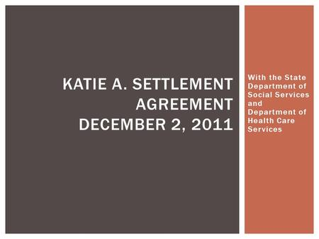 With the State Department of Social Services and Department of Health Care Services KATIE A. SETTLEMENT AGREEMENT DECEMBER 2, 2011.