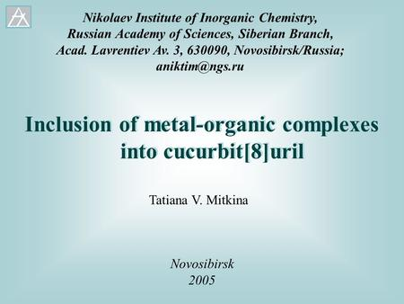 Inclusion of metal-organic complexes into cucurbit[8]uril Novosibirsk 2005 Tatiana V. Mitkina Nikolaev Institute of Inorganic Chemistry, Russian Academy.
