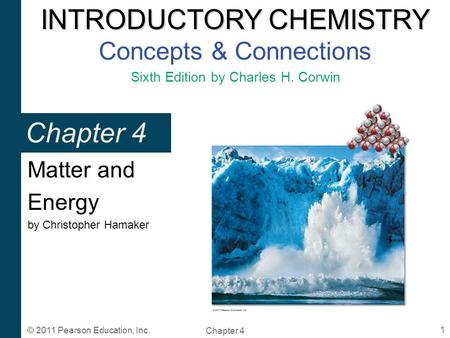 INTRODUCTORY CHEMISTRY INTRODUCTORY CHEMISTRY Concepts & Connections Sixth Edition by Charles H. Corwin Chapter 4 1 © 2011 Pearson Education, Inc. Chapter.