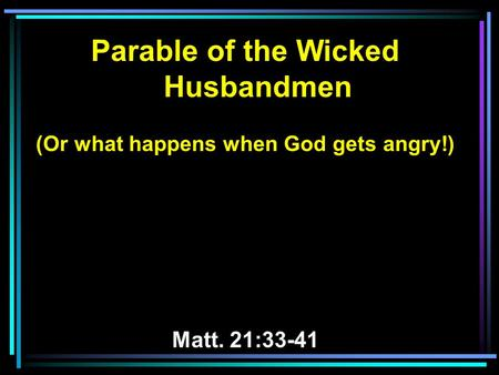 Parable of the Wicked Husbandmen (Or what happens when God gets angry!) Matt. 21:33-41.