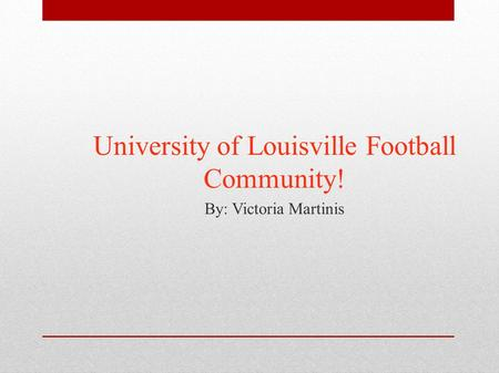 University of Louisville Football Community! By: Victoria Martinis.