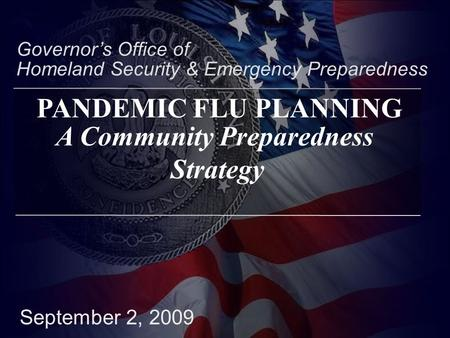 September 2, 2009 Governor's Office of Homeland Security & Emergency Preparedness A Community Preparedness Strategy PANDEMIC FLU PLANNING.
