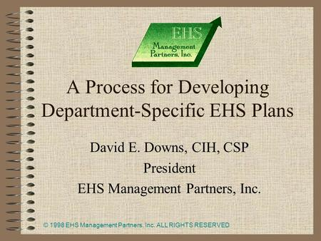 © 1998 EHS Management Partners, Inc. ALL RIGHTS RESERVED 1 A Process for Developing Department-Specific EHS Plans David E. Downs, CIH, CSP President EHS.