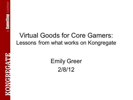 Virtual Goods for Core Gamers: Lessons from what works on Kongregate Emily Greer 2/8/12.
