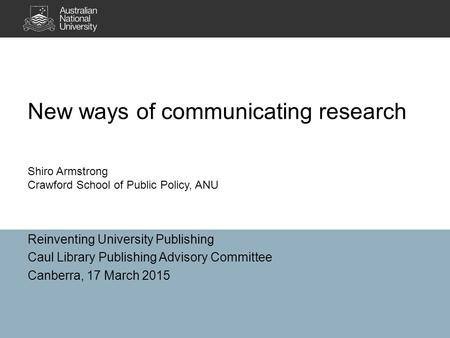 New ways of communicating research Reinventing University Publishing Caul Library Publishing Advisory Committee Canberra, 17 March 2015 Shiro Armstrong.