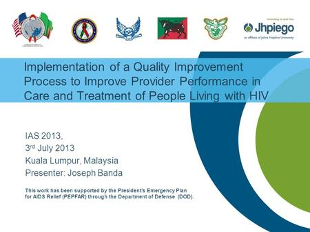 Implementation of a Quality Improvement Process to Improve Provider Performance in Care and Treatment of People Living with HIV IAS 2013, 3 rd July 2013.