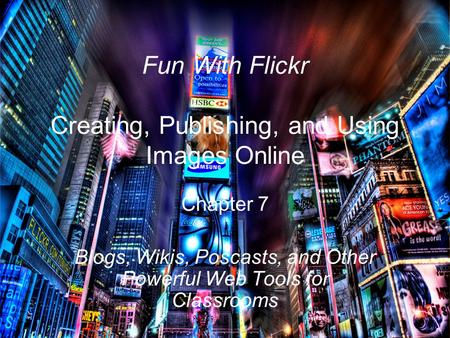 Fun With Flickr Creating, Publishing, and Using Images Online Chapter 7 Blogs, Wikis, Poscasts, and Other Powerful Web Tools for Classrooms.