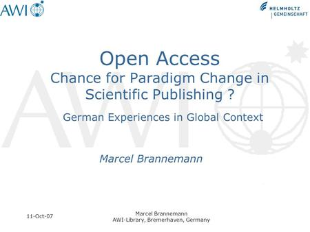 11-Oct-07 Marcel Brannemann AWI-Library, Bremerhaven, Germany Open Access Chance for Paradigm Change in Scientific Publishing ? German Experiences in Global.