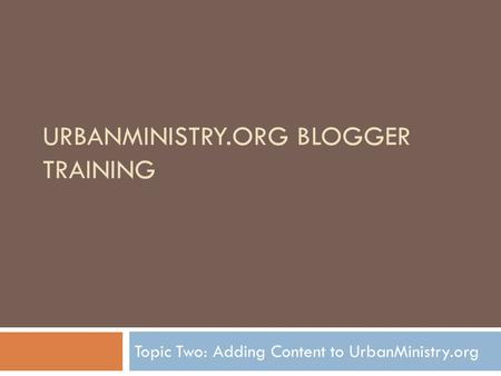 URBANMINISTRY.ORG BLOGGER TRAINING Topic Two: Adding Content to UrbanMinistry.org.