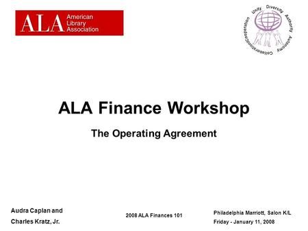 2008 ALA Finances 101 ALA Finance Workshop The Operating Agreement Audra Caplan and Charles Kratz, Jr. Philadelphia Marriott, Salon K/L Friday - January.